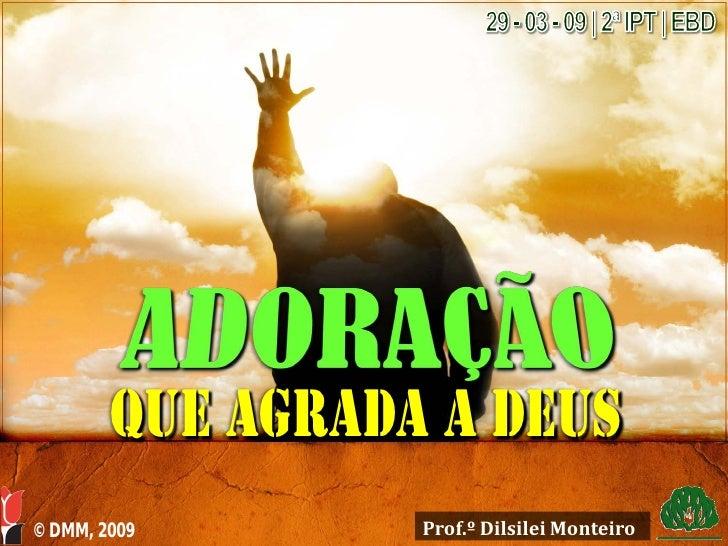 Que agrada a deus © DMM, 2009       Prof.º Dilsilei Monteiro