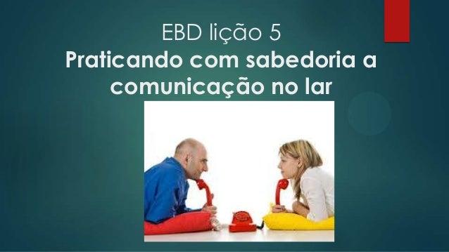 EBD lição 5 Praticando com sabedoria a comunicação no lar