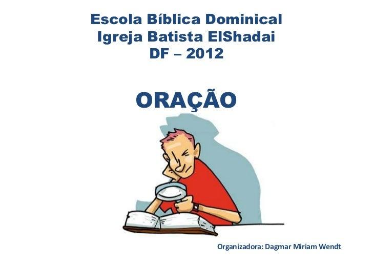 Escola Bíblica Dominical Igreja Batista ElShadai        DF – 2012     ORAÇÃO               Organizadora: Dagmar Miriam Wendt