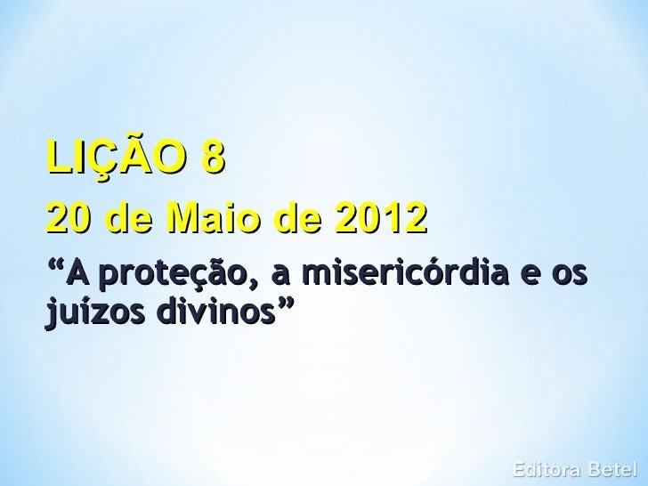 """LIÇÃO 820 de Maio de 2012""""A proteção, a misericórdia e osjuízos divinos"""""""
