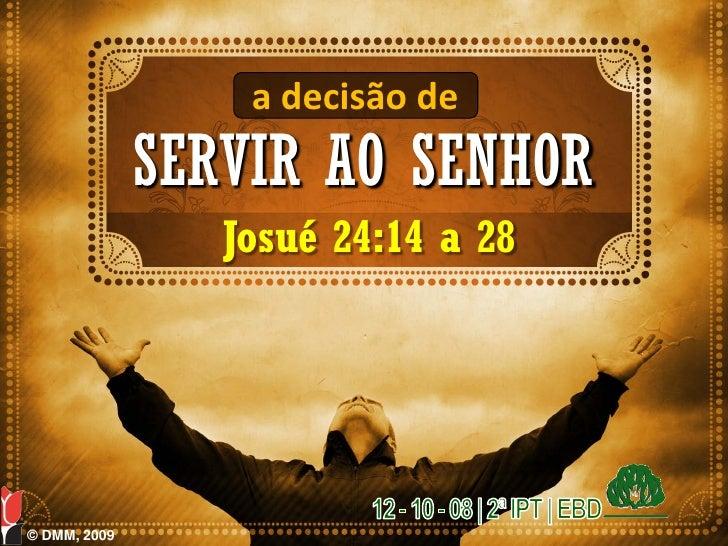 a decisão de               SERVIR AO SENHOR                  Josué 24:14 a 28     © DMM, 2009