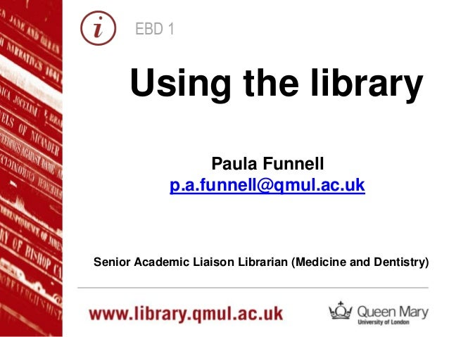 EBD 1 Using the library Paula Funnell p.a.funnell@qmul.ac.uk Senior Academic Liaison Librarian (Medicine and Dentistry)