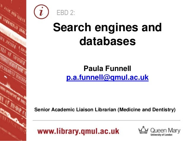 EBD 2: Paula Funnell p.a.funnell@qmul.ac.uk Senior Academic Liaison Librarian (Medicine and Dentistry) Search engines and ...