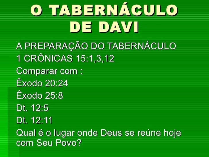 O TABERNÁCULO DE DAVI A PREPARAÇÃO DO TABERNÁCULO 1 CRÔNICAS 15:1,3,12 Comparar com : Êxodo 20:24 Êxodo 25:8 Dt. 12:5 Dt. ...