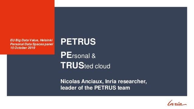 PETRUS PErsonal & TRUSted cloud Nicolas Anciaux, Inria researcher, leader of the PETRUS team EU Big Data Value, Helsinki P...