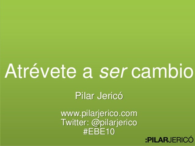Atrévete a ser cambio Pilar Jericó www.pilarjerico.com Twitter: @pilarjerico #EBE10