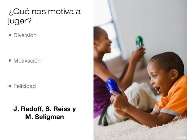 ¿Qué nos motiva a jugar? •  Diversión  •  Motivación  •  Felicidad  J. Radoff, S. Reiss y M. Seligman Corvis