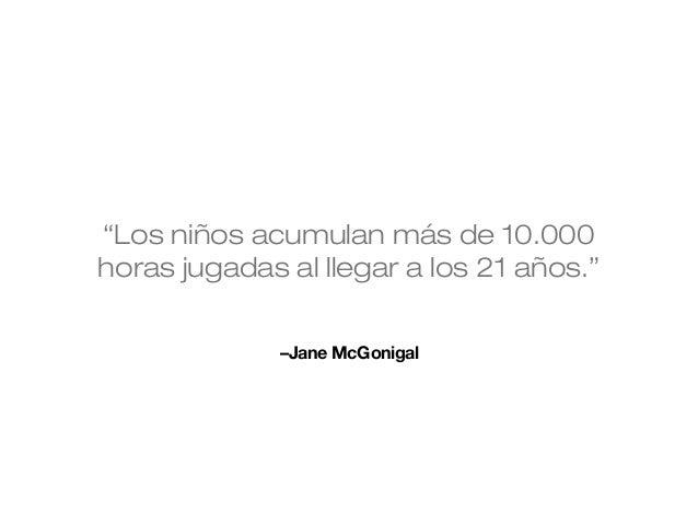 """""""Los niños acumulan más de 10.000 horas jugadas al llegar a los 21 años."""" –Jane McGonigal"""