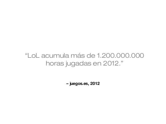 """""""LoL acumula más de 1.200.000.000 horas jugadas en 2012."""" – juegos.es, 2012"""