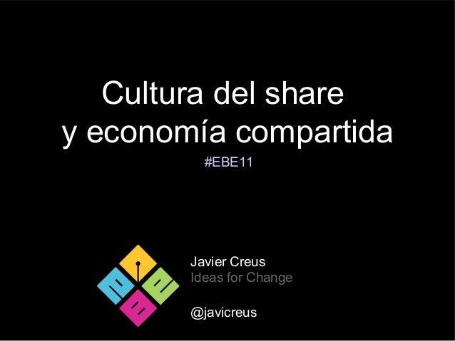 Cultura del sharey economía compartidaJavier CreusIdeas for Change@javicreus#EBE11