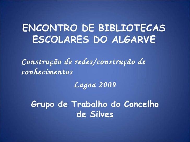 ENCONTRO DE BIBLIOTECAS ESCOLARES DO ALGARVE Grupo de Trabalho do Concelho de Silves Construção de redes/construção de con...