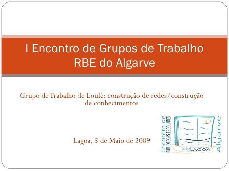 Grupo de Trabalho de Loulé: construção de redes/construção de conhecimentos Lagoa, 5 de Maio de 2009 I Encontro de Grupos ...