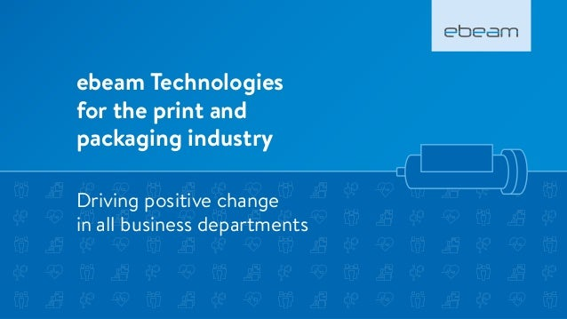 ebeam Technologies for the print and packaging industry Driving positive change in all business departments