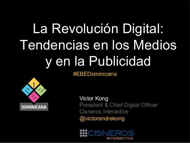 La Revolución Digital: Tendencias en los Medios y en la Publicidad #EBEDominicana  Victor Kong President & Chief Digital O...