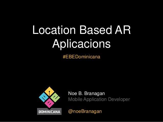 Location Based AR Aplicacions #EBEDominicana  Noe B. Branagan Mobile Application Developer @noeBranagan