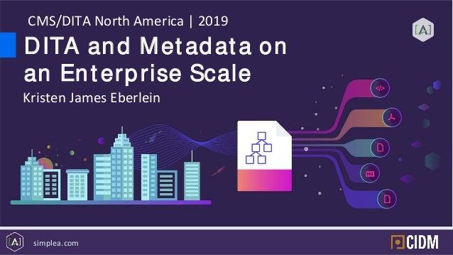 simplea.com DITA and Met adat a on an Ent erprise Scale CMS/DITA North America | 2019 Kristen James Eberlein