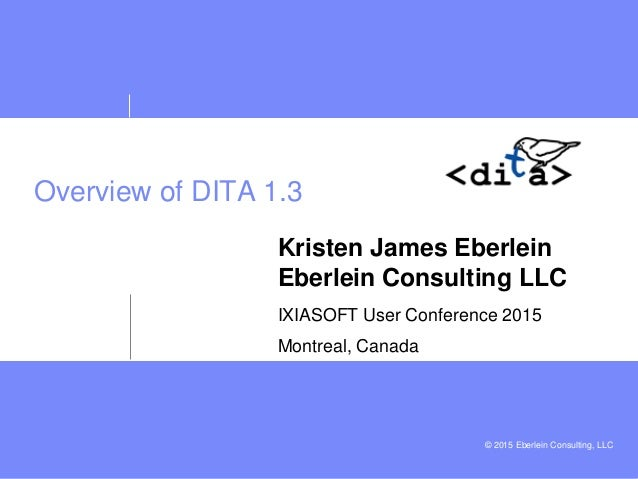 © 2015 Eberlein Consulting, LLC Overview of DITA 1.3 Kristen James Eberlein Eberlein Consulting LLC IXIASOFT User Conferen...