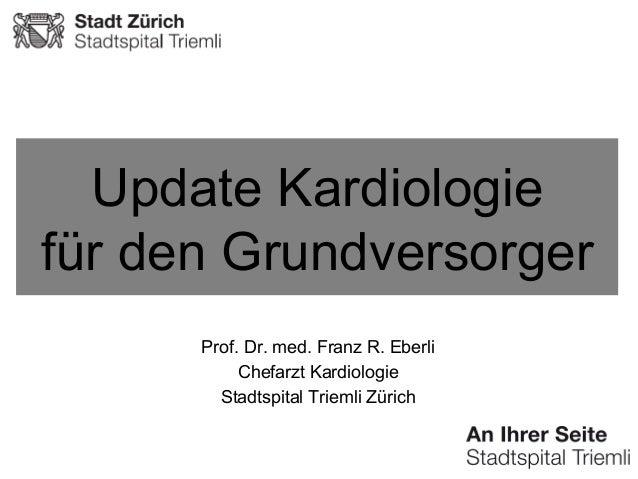 Update Kardiologie für den Grundversorger Prof. Dr. med. Franz R. Eberli Chefarzt Kardiologie Stadtspital Triemli Zürich