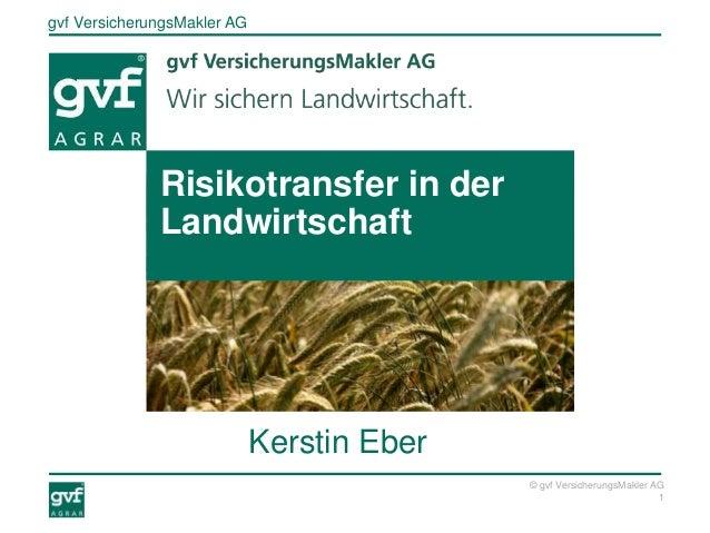 gvf VersicherungsMakler AG 1 © gvf VersicherungsMakler AG Kerstin Eber Risikotransfer in der Landwirtschaft