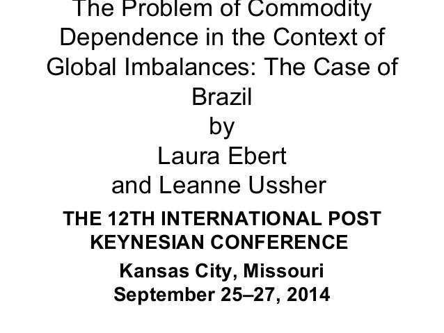 The Problem of Commodity  Dependence in the Context of  Global Imbalances: The Case of  Brazil  by  Laura Ebert  and Leann...