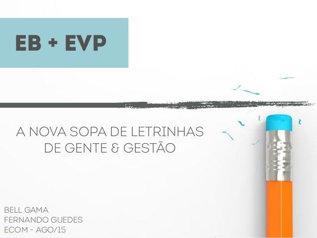 EB + EVP A NOVA SOPA DE LETRINHAS DE GENTE & GESTÃO BELL GAMA FERNANDO GUEDES ECOM - AGO/15