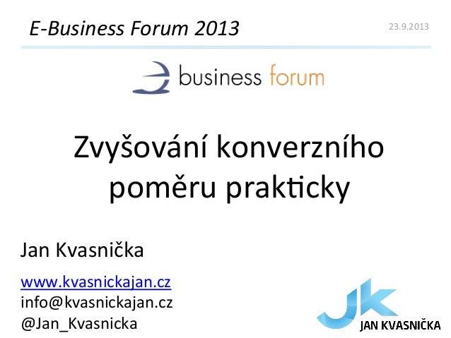 Zvyšování  konverzního   poměru  prak4cky   E-‐Business  Forum  2013   Jan  Kvasnička   www.kvasnickaja...