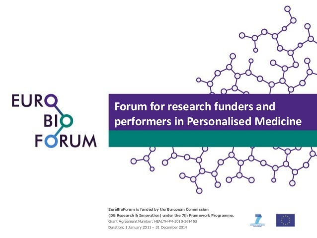 Forum for research funders and performers in Personalised Medicine  EuroBioForum is funded by the European Commission (DG ...