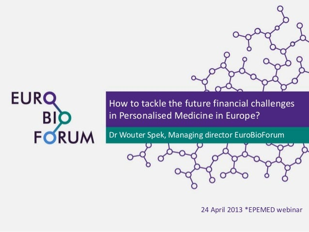 How to tackle the future financial challengesin Personalised Medicine in Europe?Dr Wouter Spek, Managing director EuroBioF...