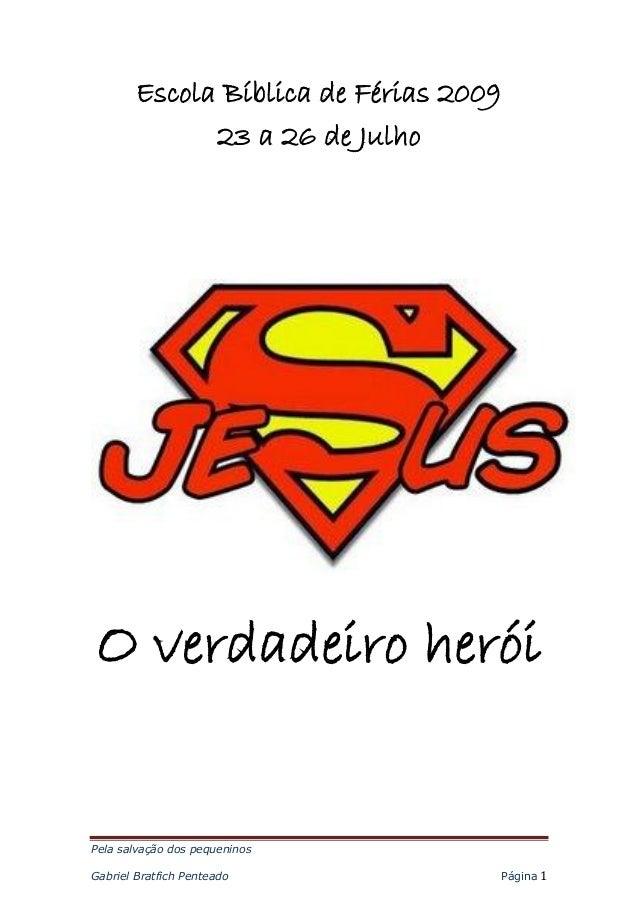 Pela salvação dos pequeninosGabriel Bratfich Penteado Página 1Escola Bíblica de Férias 200923 a 26 de JulhoO verdadeiro he...
