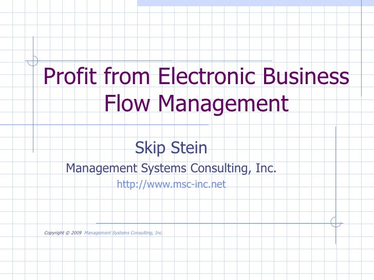 Profit from Electronic Business Flow Management Skip Stein Management Systems Consulting, Inc. http://www.msc-inc.net Copy...