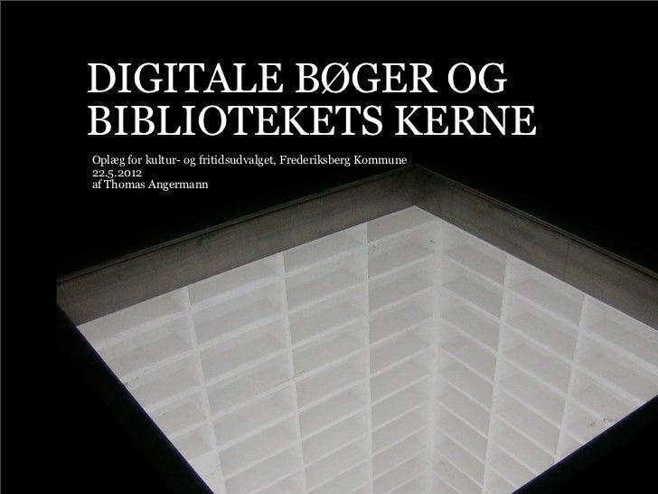 DIGITALE BØGER OGBIBLIOTEKETS KERNEOplæg for kultur- og fritidsudvalget, Frederiksberg Kommune22.5.2012af Thomas Angermann