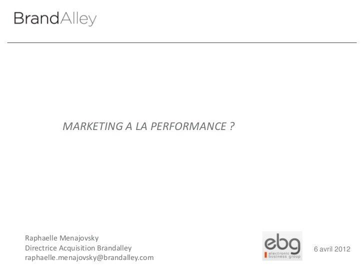 MARKETING A LA PERFORMANCE ?Raphaelle MenajovskyDirectrice Acquisition Brandalley        6 avril 2012raphaelle.menajovsky@...