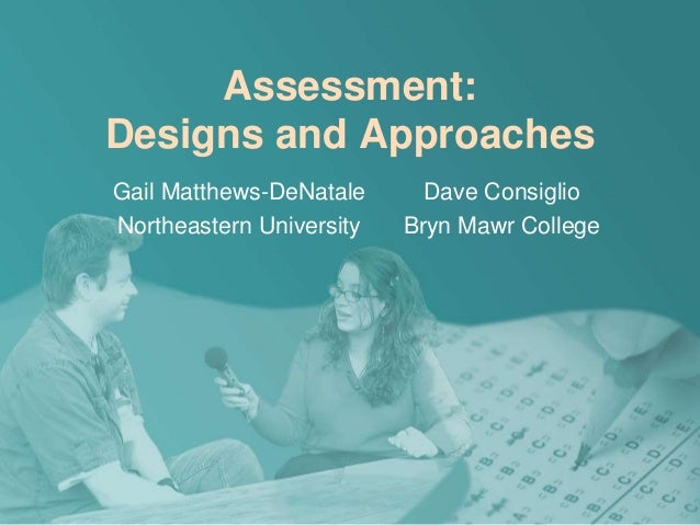 Assessment: Designs and Approaches Gail Matthews-DeNatale Northeastern University Dave Consiglio Bryn Mawr College
