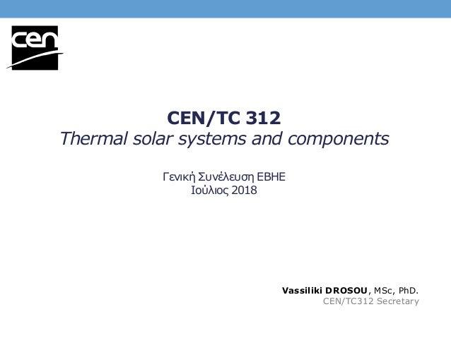 CEN/TC 312 Thermal solar systems and components Γενική Συνέλευση ΕΒΗΕ Ιούλιος 2018 Vassiliki DROSOU, MSc, PhD. CEN/TC312 S...