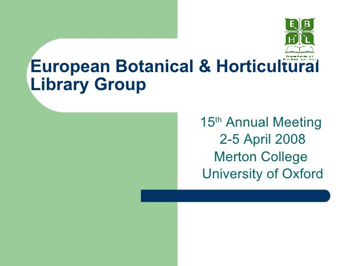 European Botanical & Horticultural Library Group 15 th  Annual Meeting  2-5 April 2008 Merton College  University of Oxford