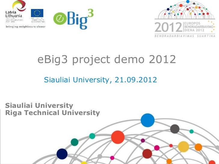 eBig3 project demo 2012          Siauliai University, 21.09.2012Siauliai UniversityRiga Technical University
