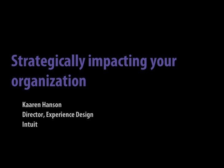 Strategically impacting your organization<br />Kaaren Hanson<br />Director, Experience Design<br />Intuit<br />