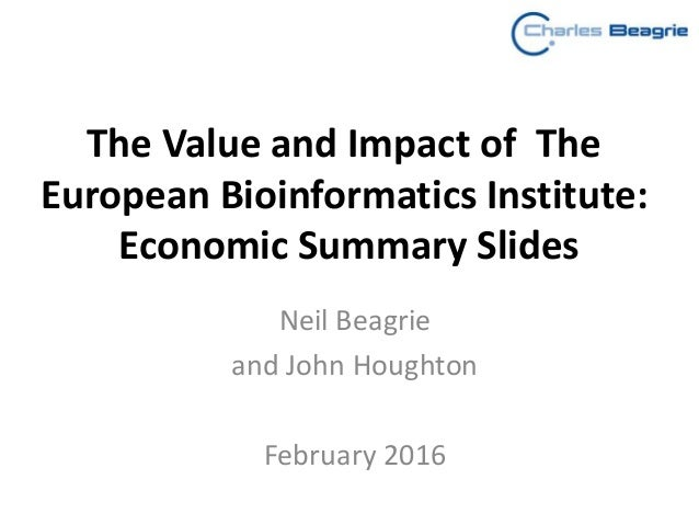 The Value and Impact of The European Bioinformatics Institute: Economic Summary Slides Neil Beagrie and John Houghton Febr...