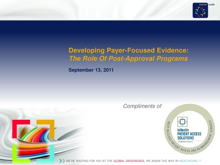 Developing Payer-Focused Evidence: The Role Of Post-Approval Programs September 13, 2011                                  ...
