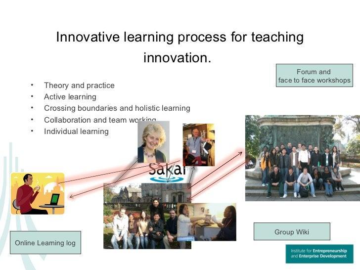 Innovative learning process for teaching innovation.   <ul><li>Theory and practice </li></ul><ul><li>Active learning </li>...