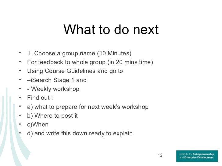 What to do next <ul><li>1. Choose a group name (10 Minutes) </li></ul><ul><li>For feedback to whole group (in 20 mins time...
