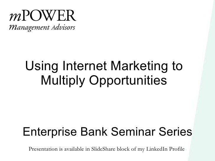 Enterprise Bank Seminar Series Using Internet Marketing to Multiply Opportunities Presentation is available in SlideShare ...
