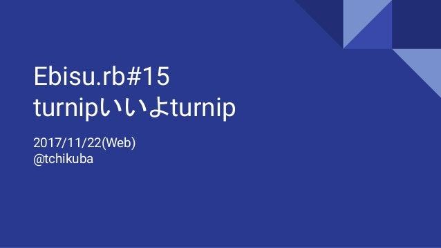 Ebisu.rb#15 turnipいいよturnip 2017/11/22(Web) @tchikuba