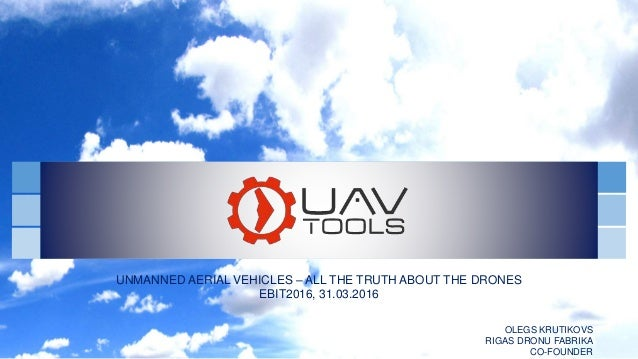 UNMANNED AERIAL VEHICLES – ALL THE TRUTH ABOUT THE DRONES EBIT2016, 31.03.2016 OLEGS KRUTIKOVS RIGAS DRONU FABRIKA CO-FOUN...