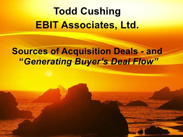 "Sources of Acquisition Deals - and  "" Generating   Buyer's Deal Flow"" Todd Cushing EBIT Associates, Ltd."