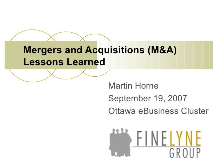 Martin Horne September 19, 2007 Ottawa eBusiness Cluster Mergers and Acquisitions (M&A) Lessons Learned
