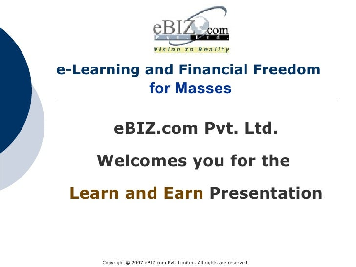 e-Learning and Financial Freedom     for Masses   eBIZ.com Pvt. Ltd. Welcomes you for the  Learn and Earn   Presentation