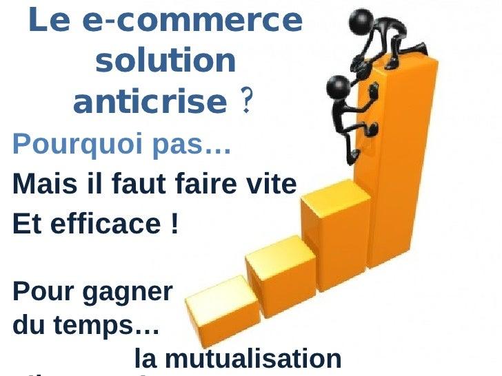 Le e-commerce solution anticrise ? Pour gagner du temps… la mutualisation s'impose ! Pourquoi pas… Mais il faut faire vite...