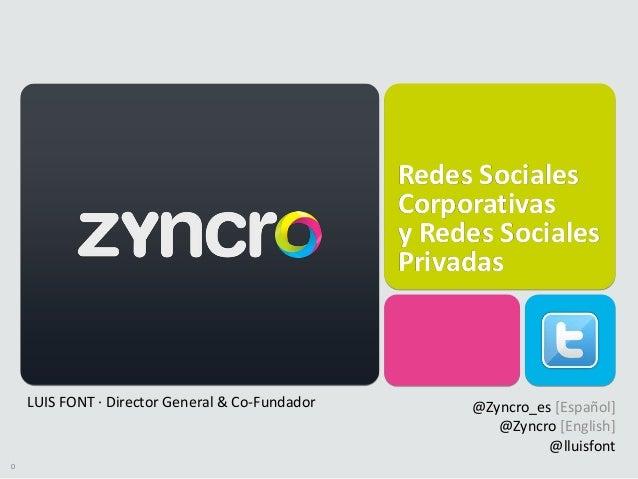 0 Redes Sociales Corporativas y Redes Sociales Privadas LUIS FONT · Director General & Co-Fundador @Zyncro_es [Español] @Z...