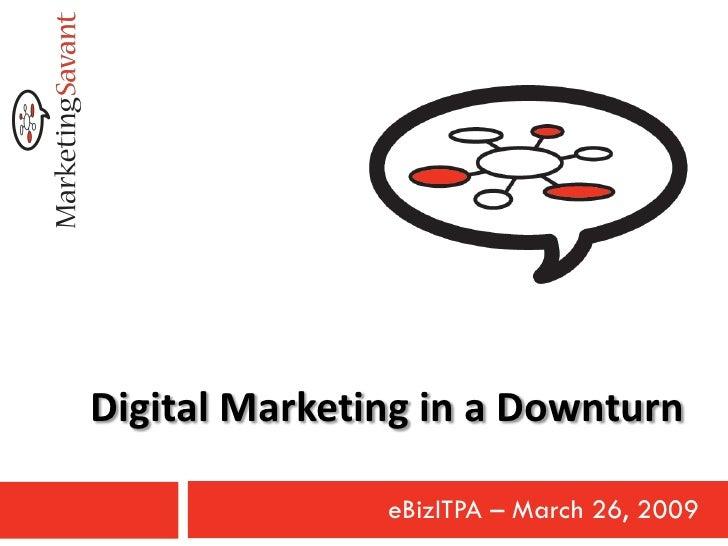 Digital Marketing in a Downturn                 eBizITPA – March 26, 2009